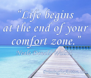 """Life begins at the end of your comfort zone."""" Neale Donald Walsch"""