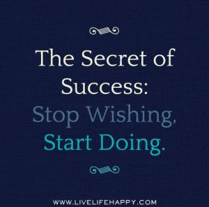 The Secret of success: Stop wishing, start doing.