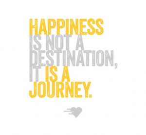 Happiness is not a destination, it is a journey.
