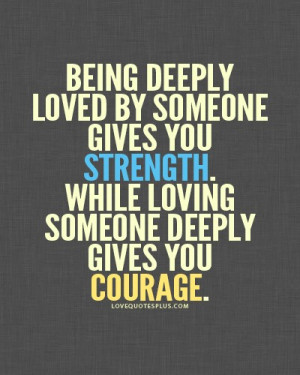 ... someone gives you strength, while loving someone deeply gives you