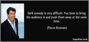 Dark comedy is very difficult. You have to bring the audience in and ...