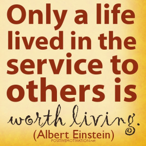 Albert Einstein qUOTES.Only a life lived in the service to others is ...