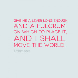 Give me a lever long enough and a fulcrum on which to place it and I ...