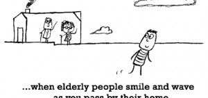 Happiness is, when elderly people smile and wave as you pass by their ...