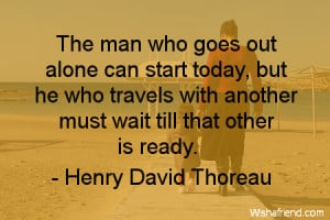 The man who goes alone can start today; but he who travels with ...