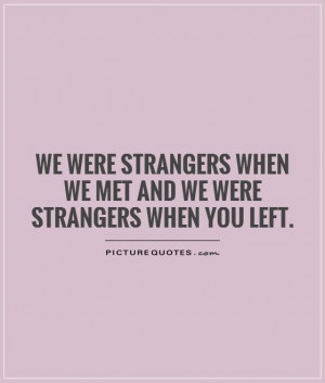 We were strangers when we met and we were strangers when you left.