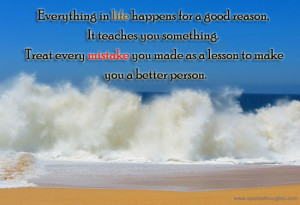 Everything in life happens for a good reason, it teaches you something ...