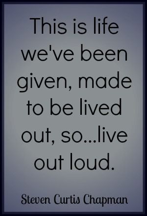 Live Out Loud Quote by Steven Curtis Chapman #liveoutloud