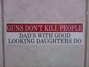 Guns don't kill people: Dad's with good looking daughters do. http ...
