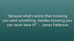 "... , besides knowing you can never have it?"" – James Patterson"