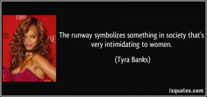 ... something in society that's very intimidating to women. - Tyra Banks