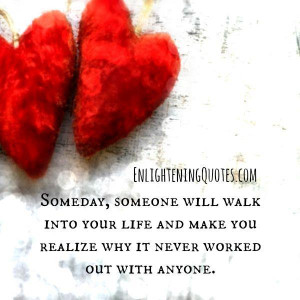Someday someone will walk into your life | Enlightening Quotes