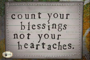 Count your blessing not your heartaches.