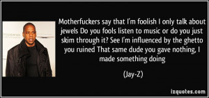 Motherfuckers say that I'm foolish I only talk about jewels / Do you ...