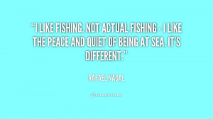 like fishing. Not actual fishing - I like the peace and quiet of ...