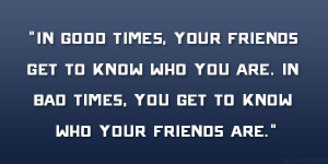 In good times, your friends get to know who you are. In bad times, you ...