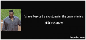 For me, baseball is about, again, the team winning. - Eddie Murray
