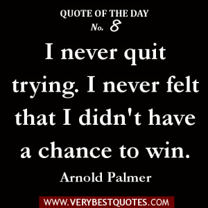 qUOTE OF THE DAY -I never quit trying. I never felt that I didn't have ...