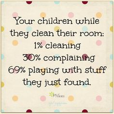 Your children while they clean their room: 1% cleaning 30% complaining ...
