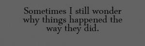 Sometimes i still wonder why things happened the why they did.