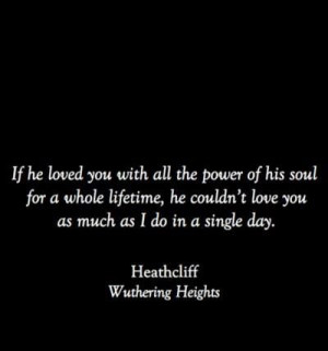 """true love in wuthering heights 508 quotes from wuthering heights: """"if he loved with all the powers of his puny being, he couldn't love as much in eighty years as i could in a day."""
