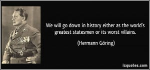 We will go down in history either as the world's greatest statesmen or ...
