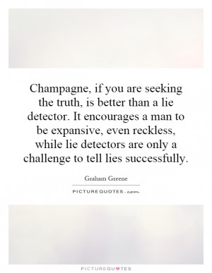 Champagne, if you are seeking the truth, is better than a lie detector ...