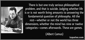 is but one truly serious philosophical problem, and that is suicide ...