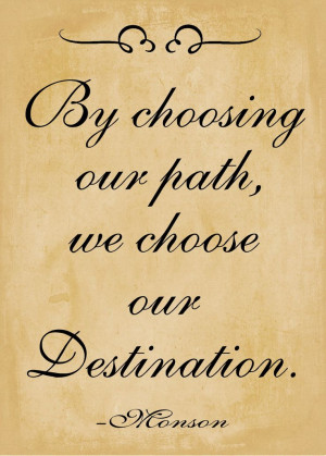 By choosing our path, we choose our destination. ~Pres. Monson