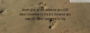 Never give up, not because you still have tomorrow to try, but because ...