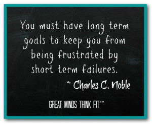 have long term goals to keep you from being frustrated by short term ...
