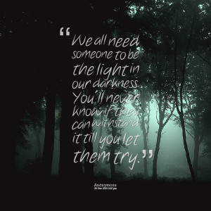 Quotes Picture: we all need someone to be the light in our darkness ...
