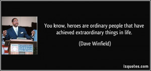 You know, heroes are ordinary people that have achieved extraordinary ...