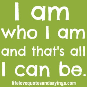 am who I am and that's all I can be. Unknown
