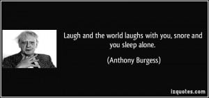 ... world laughs with you, snore and you sleep alone. - Anthony Burgess