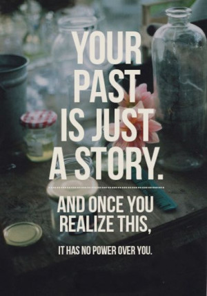 Your past is just a story. And once you realize this, it has no power ...