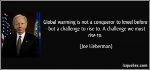 ... challenge to rise to. A challenge we must rise to. - Joe Lieberman
