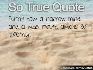 Funny how a narrow mind and a wide mouth always go together.