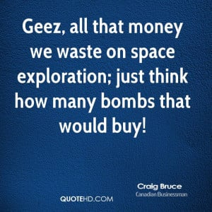 Geez, all that money we waste on space exploration; just think how ...