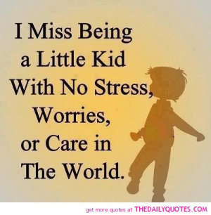 Miss Being A Little Kid With No Stress Worries Or Care In The World ...