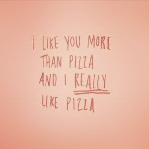 Quotes / i like you more than pizza...and i REALLY like pizza
