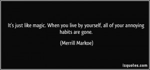 ... by yourself, all of your annoying habits are gone. - Merrill Markoe