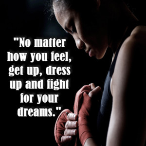 No matter how you feel get up dress up and fight for your dreams