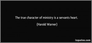 The true character of ministry is a servants heart. - Harold Warner