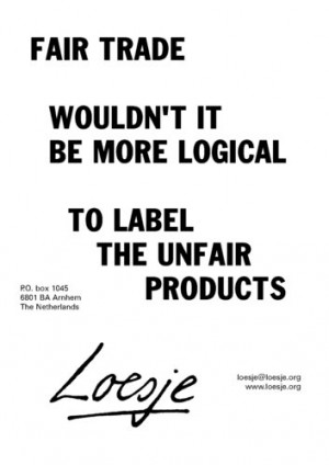 FAIR TRADE / WOULDN'T IT BE MORE LOGICAL TO LABEL THE UNFAIR PRODUCTS