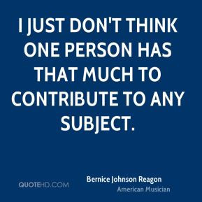 Bernice Johnson Reagon I just don 39 t think one person has that much