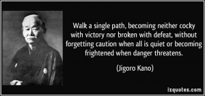 Walk a single path, becoming neither cocky with victory nor broken ...