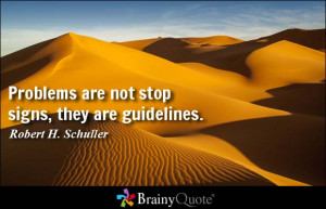 Problems are not stop signs, they are guidelines. - Robert H. Schuller