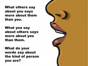 ... you. What you say about others says more about you than them. What do