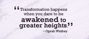 Transformation happens when you dare to be awakened to greater heights ...